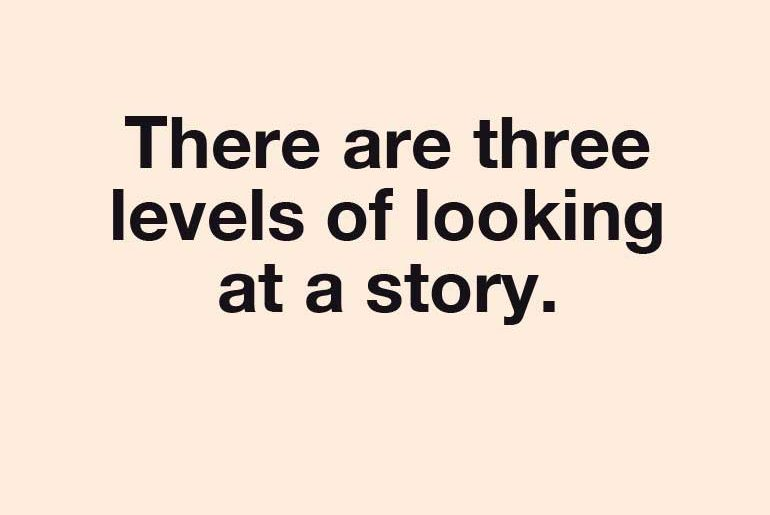 There are three levels of looking at a story.